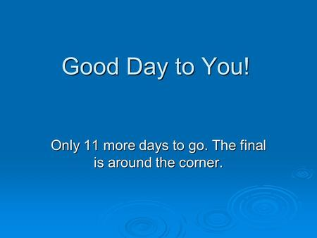 Good Day to You! Only 11 more days to go. The final is around the corner.