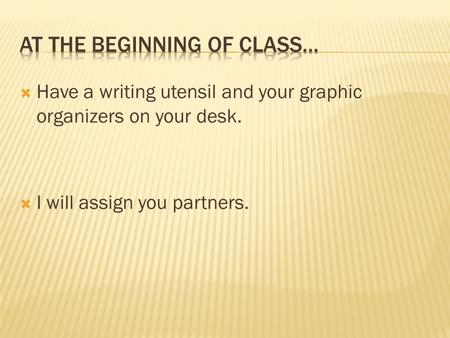  Have a writing utensil and your graphic organizers on your desk.  I will assign you partners.