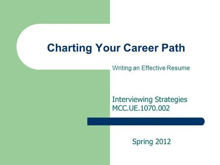 Charting Your Career Path Writing an Effective Resume Interviewing Strategies MCC.UE.1070.002 Spring 2012.