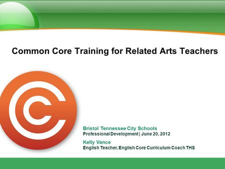 Bristol Tennessee City Schools Professional Development | June 20, 2012 Kelly Vance English Teacher, English Core Curriculum Coach THS Common Core Training.