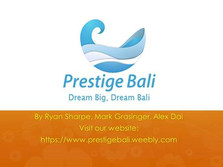 By Ryan Sharpe, Mark Grasinger, Alex Dai Visit our website: https://www.prestigebali.weebly.com.