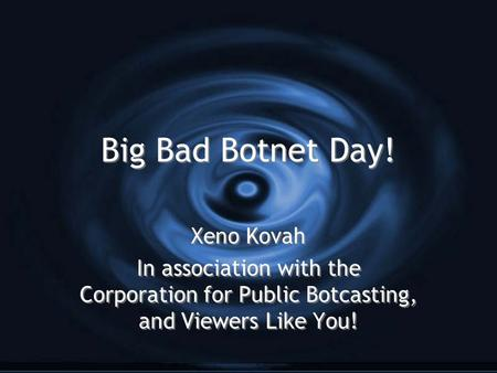 Big Bad Botnet Day! Xeno Kovah In association with the Corporation for Public Botcasting, and Viewers Like You! Xeno Kovah In association with the Corporation.