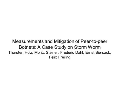 Measurements and Mitigation of Peer-to-peer Botnets: A Case Study on Storm Worm Thorsten Holz, Moritz Steiner, Frederic Dahl, Ernst Biersack, Felix Freiling.