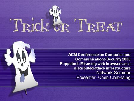 ACM Conference on Computer and Communications Security 2006 Puppetnet: Misusing web browsers as a distributed attack infrastructure Network Seminar Presenter:
