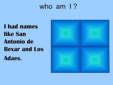 Who am I ? I had names like San Antonio de Bexar and Los Adaes.
