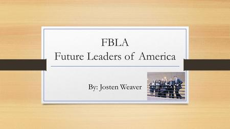 FBLA Future Leaders of America By: Josten Weaver.