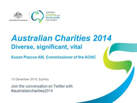Australian Charities 2014 Diverse, significant, vital Susan Pascoe AM, Commissioner of the ACNC 10 December 2015, Sydney Join the conversation on Twitter.