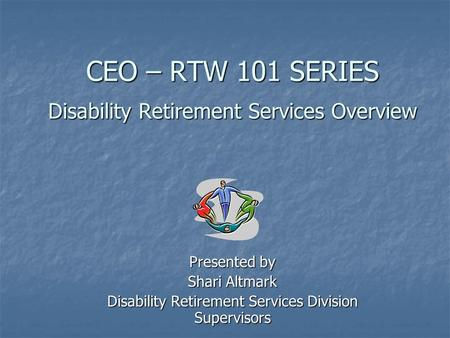 CEO – RTW 101 SERIES Disability Retirement Services Overview CEO – RTW 101 SERIES Disability Retirement Services Overview Presented by Shari Altmark Disability.