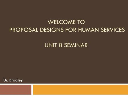 WELCOME TO PROPOSAL DESIGNS FOR HUMAN SERVICES UNIT 8 SEMINAR Dr. Bradley.