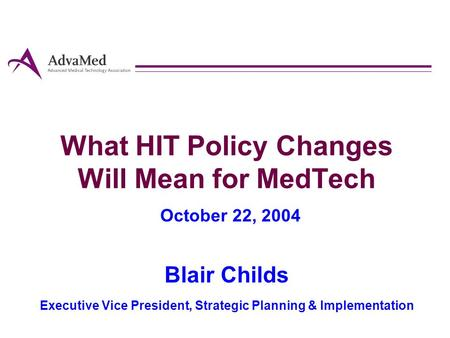 What HIT Policy Changes Will Mean for MedTech October 22, 2004 Blair Childs Executive Vice President, Strategic Planning & Implementation.