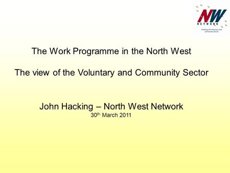 The Work Programme in the North West The view of the Voluntary and Community Sector John Hacking – North West Network 30 th March 2011.