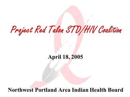 Project Red Talon STD/HIV Coalition April 18, 2005 Northwest Portland Area Indian Health Board.