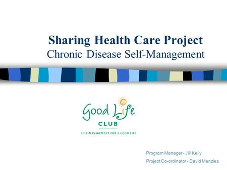 Sharing Health Care Project Chronic Disease Self-Management Program Manager - Jill Kelly Project Co-ordinator - David Menzies.