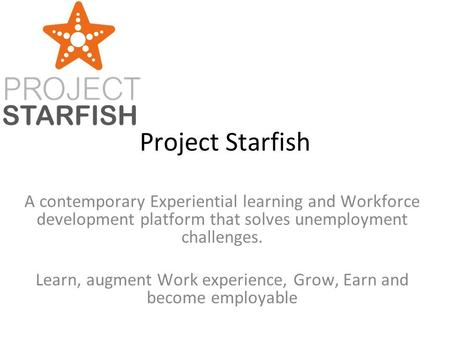 Project Starfish A contemporary Experiential learning and Workforce development platform that solves unemployment challenges. Learn, augment Work experience,