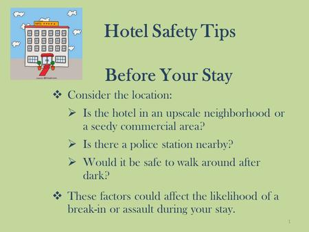 Hotel Safety Tips Before Your Stay  Consider the location:  Is the hotel in an upscale neighborhood or a seedy commercial area?  Is there a police station.