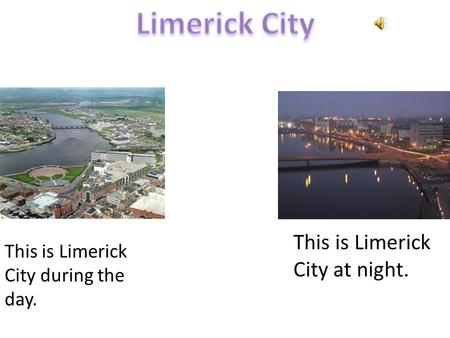 This is Limerick City at night. This is Limerick City during the day.