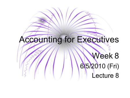 Accounting for Executives Week 8 6/5/2010 (Fri) Lecture 8.
