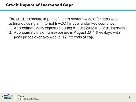 1 Tab X ERCOT Confidential Credit Impact of Increased Caps The credit exposure impact of higher system-wide offer caps was estimated using an internal.
