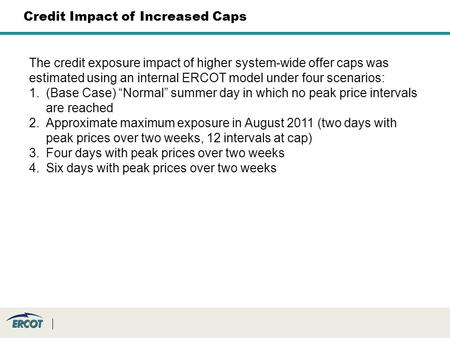 "The credit exposure impact of higher system-wide offer caps was estimated using an internal ERCOT model under four scenarios: 1.(Base Case) ""Normal"" summer."