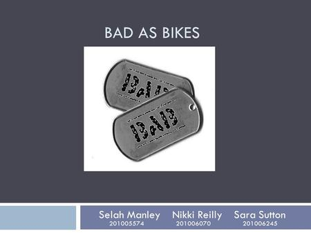 BAD AS BIKES Selah Manley Nikki Reilly Sara Sutton 201005574 201006070 201006245.