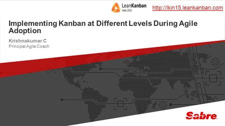 1 confidential | ©2015 Sabre GLBL Inc. All rights reserved. Implementing Kanban at Different Levels During Agile Adoption Krishnakumar C Principal Agile.