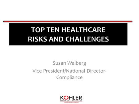 TOP TEN HEALTHCARE RISKS AND CHALLENGES Susan Walberg Vice President/National Director- Compliance.