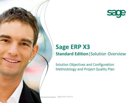 Sage North America Sage ERP X3 Standard Edition|Solution Overview Solution Objectives and Configuration Methodology and Project Quality Plan.
