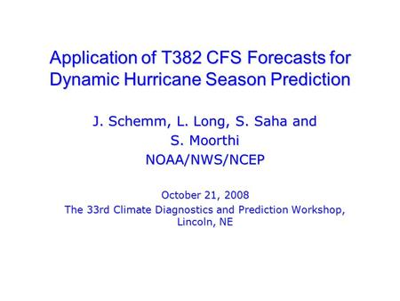 Application of T382 CFS Forecasts for Dynamic Hurricane Season Prediction J. Schemm, L. Long, S. Saha and S. Moorthi NOAA/NWS/NCEP October 21, 2008 The.