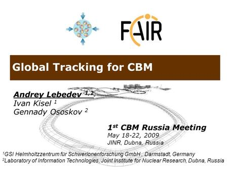 Global Tracking for CBM Andrey Lebedev 1,2 Ivan Kisel 1 Gennady Ososkov 2 1 GSI Helmholtzzentrum für Schwerionenforschung GmbH, Darmstadt, Germany 2 Laboratory.