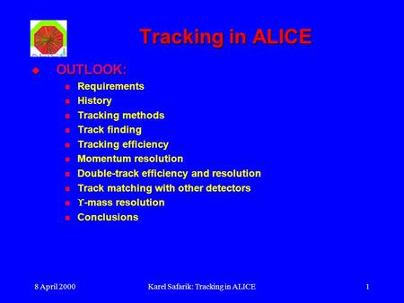 8 April 2000Karel Safarik: Tracking in ALICE1 Tracking in ALICE  OUTLOOK: Requirements History Tracking methods Track finding Tracking efficiency Momentum.