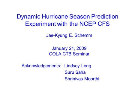 Dynamic Hurricane Season Prediction Experiment with the NCEP CFS Jae-Kyung E. Schemm January 21, 2009 COLA CTB Seminar Acknowledgements: Lindsey Long Suru.