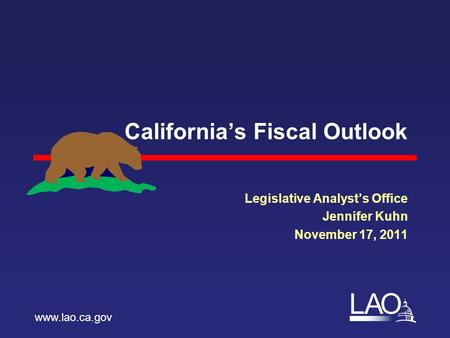 LAO California's Fiscal Outlook Legislative Analyst's Office Jennifer Kuhn November 17, 2011 www.lao.ca.gov.