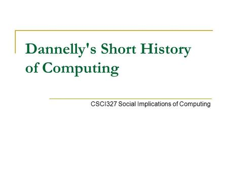 Dannelly's Short History of Computing CSCI327 Social Implications of Computing.