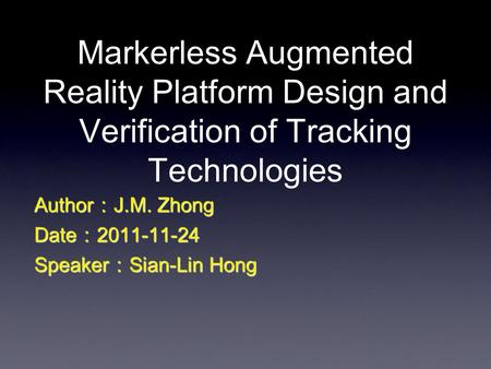 Markerless Augmented Reality Platform Design and Verification of Tracking Technologies Author:J.M. Zhong Date:2011-11-24 Speaker:Sian-Lin Hong.
