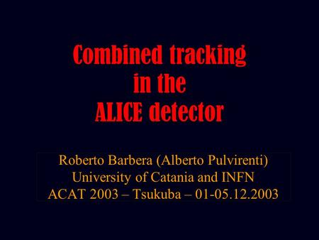 Roberto Barbera (Alberto Pulvirenti) University of Catania and INFN ACAT 2003 – Tsukuba – 01-05.12.2003 Combined tracking in the ALICE detector.
