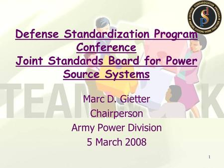 1 Marc D. Gietter Chairperson Army Power Division 5 March 2008 Defense Standardization Program Conference Joint Standards Board for Power Source Systems.