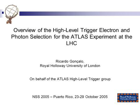 Overview of the High-Level Trigger Electron and Photon Selection for the ATLAS Experiment at the LHC Ricardo Gonçalo, Royal Holloway University of London.