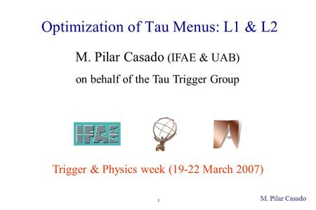 M. Pilar Casado 1 Optimization of Tau Menus: L1 & L2 Trigger & Physics week (19-22 March 2007) M. Pilar Casado (IFAE & UAB) on behalf of the Tau Trigger.