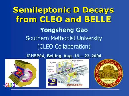 Semileptonic D Decays from CLEO and BELLE Yongsheng Gao Southern Methodist University (CLEO Collaboration) ICHEP04, Beijing, Aug. 16 ─ 23, 2004.
