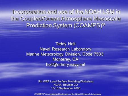 Incorporation and use of the NOAH LSM in the Coupled/Ocean Atmosphere Mesoscale Prediction System (COAMPS) ® Incorporation and use of the NOAH LSM in the.