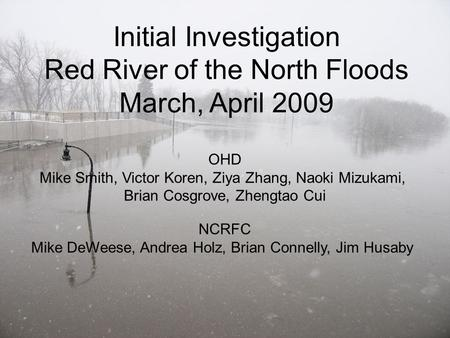 1 Initial Investigation Red River of the North Floods March, April 2009 OHD Mike Smith, Victor Koren, Ziya Zhang, Naoki Mizukami, Brian Cosgrove, Zhengtao.