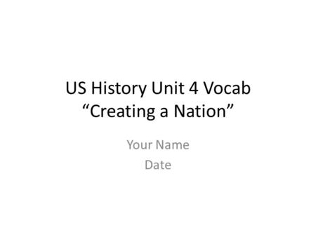 "US History Unit 4 Vocab ""Creating a Nation"" Your Name Date."