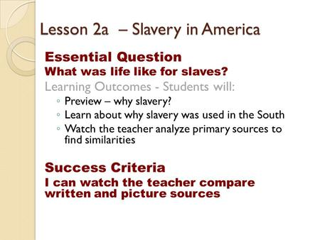 Lesson 2a – Slavery in America Essential Question What was life like for slaves? Learning Outcomes - Students will: ◦ Preview – why slavery? ◦ Learn about.