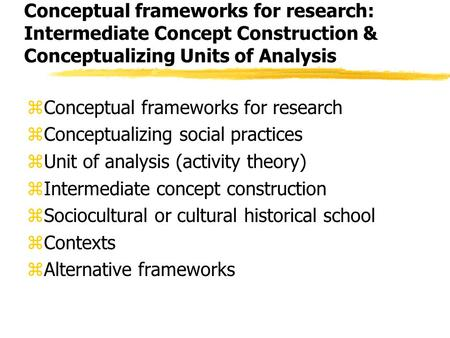 Conceptual frameworks for research: Intermediate Concept Construction & Conceptualizing Units of <strong>Analysis</strong> zConceptual frameworks for research zConceptualizing.