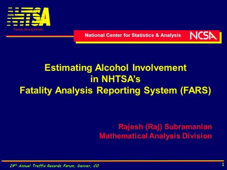 National Center for Statistics & Analysis People Saving People 29 th Annual Traffic Records Forum, Denver, CO 1 Estimating Alcohol Involvement in NHTSA's.
