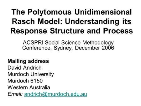 The Polytomous Unidimensional Rasch Model: Understanding its Response Structure and Process ACSPRI Social Science Methodology Conference, Sydney, December.