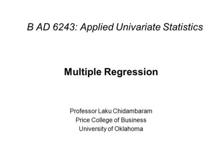 B AD 6243: Applied Univariate Statistics Multiple Regression Professor Laku Chidambaram Price College of Business University of Oklahoma.