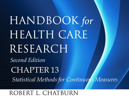 Handbook for Health Care Research, Second Edition Chapter 13 © 2010 Jones and Bartlett Publishers, LLC CHAPTER 13 Statistical Methods for Continuous Measures.