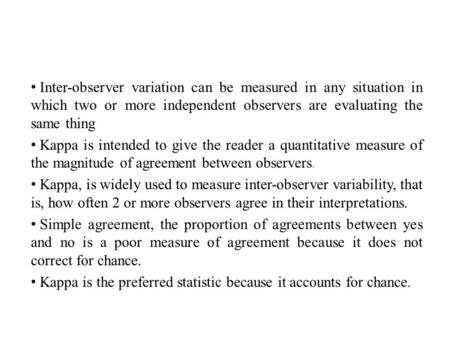 Inter-observer variation can be measured in any situation in which two or more independent observers are evaluating the same thing Kappa is intended to.