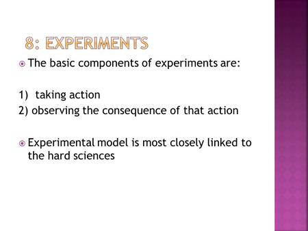  The basic components of experiments are: 1) taking action 2) observing the consequence of that action  Experimental model is most closely linked to.